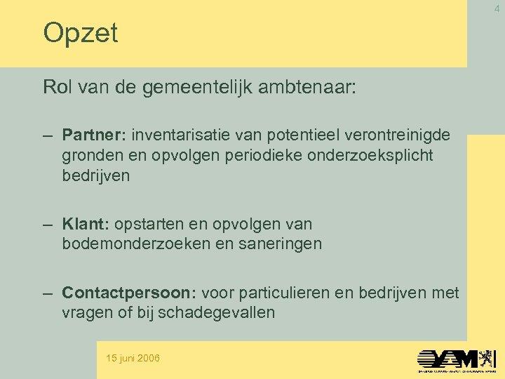 4 Opzet Rol van de gemeentelijk ambtenaar: – Partner: inventarisatie van potentieel verontreinigde gronden