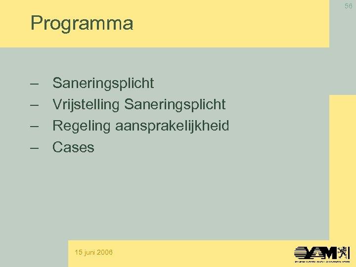 56 Programma – – Saneringsplicht Vrijstelling Saneringsplicht Regeling aansprakelijkheid Cases 15 juni 2006