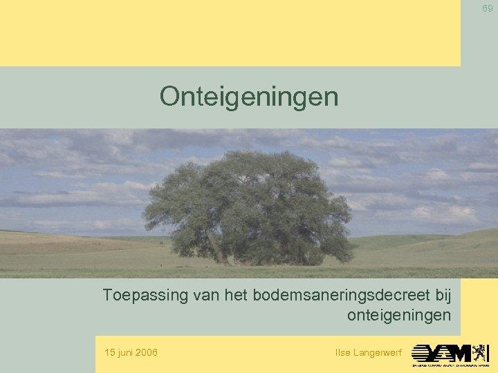 69 Onteigeningen Toepassing van het bodemsaneringsdecreet bij onteigeningen 15 juni 2006 Ilse Langerwerf
