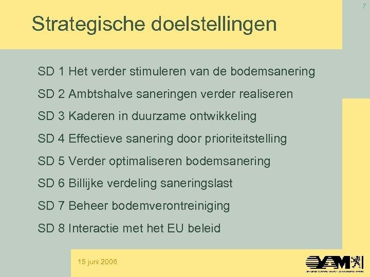 7 Strategische doelstellingen SD 1 Het verder stimuleren van de bodemsanering SD 2 Ambtshalve