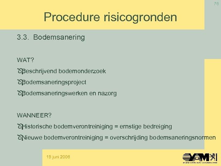 76 Procedure risicogronden 3. 3. Bodemsanering WAT? Beschrijvend bodemonderzoek Bodemsaneringsproject Bodemsaneringswerken en nazorg WANNEER?