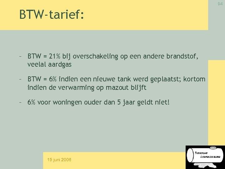 94 BTW-tarief: – BTW = 21% bij overschakeling op een andere brandstof, veelal aardgas