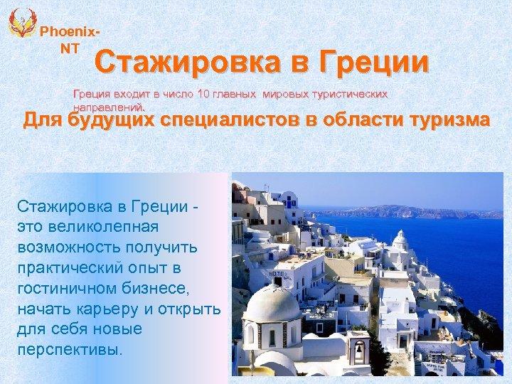 Phoenix. NT Стажировка в Греции Греция входит в число 10 главных мировых туристических направлений.