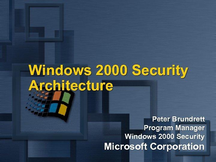 Windows 2000 Security Architecture Peter Brundrett Program Manager Windows 2000 Security Microsoft Corporation