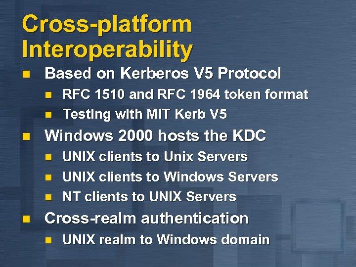 Cross-platform Interoperability n Based on Kerberos V 5 Protocol n n n Windows 2000