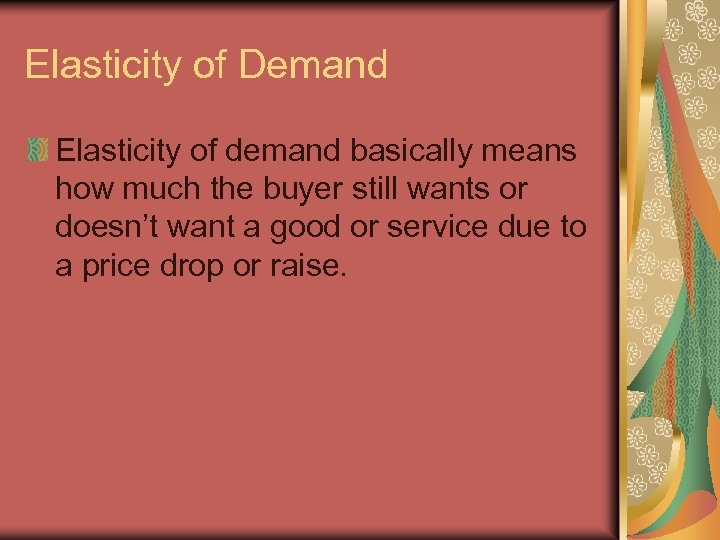 Elasticity of Demand Elasticity of demand basically means how much the buyer still wants