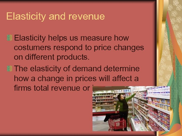 Elasticity and revenue Elasticity helps us measure how costumers respond to price changes on
