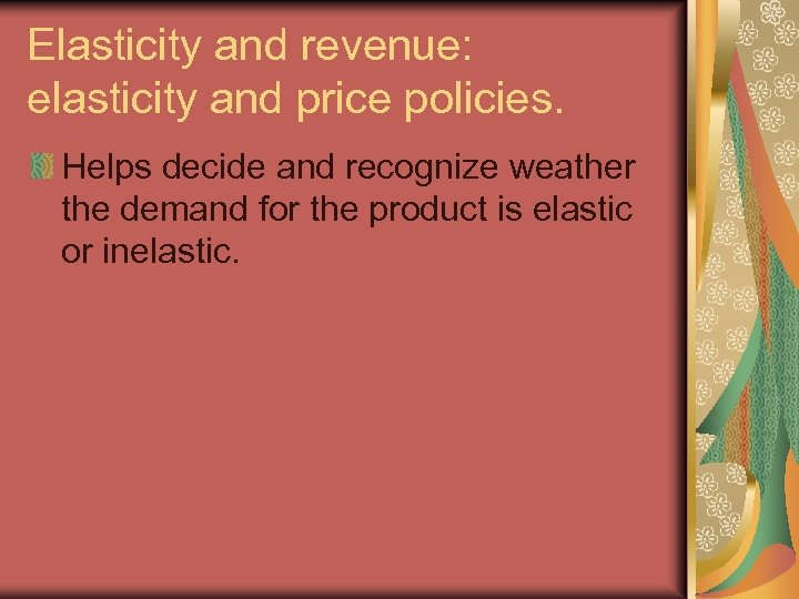 Elasticity and revenue: elasticity and price policies. Helps decide and recognize weather the demand