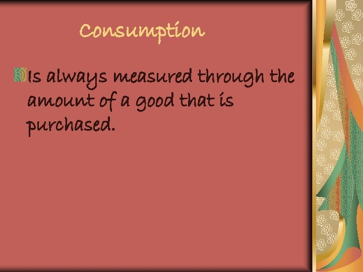 Consumption Is always measured through the amount of a good that is purchased.