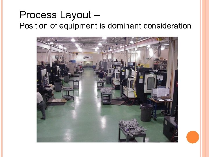 Process Layout – Position of equipment is dominant consideration