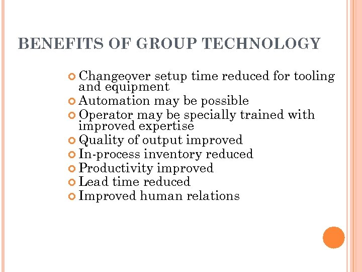 BENEFITS OF GROUP TECHNOLOGY Changeover setup time reduced for tooling and equipment Automation may