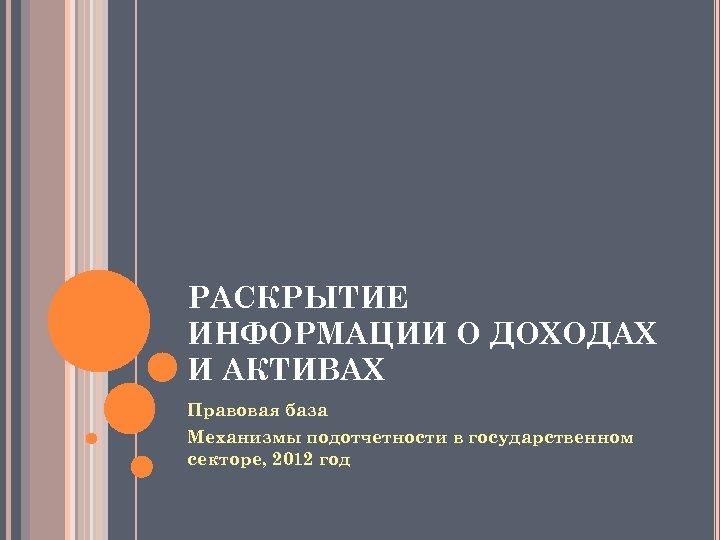 РАСКРЫТИЕ ИНФОРМАЦИИ О ДОХОДАХ И АКТИВАХ Правовая база Механизмы подотчетности в государственном секторе, 2012