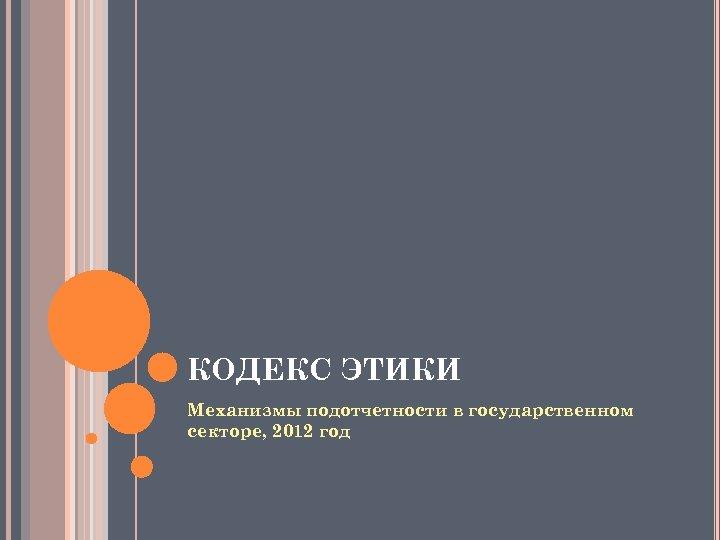 КОДЕКС ЭТИКИ Механизмы подотчетности в государственном секторе, 2012 год