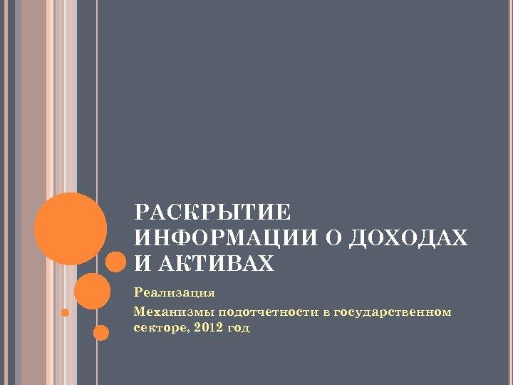 РАСКРЫТИЕ ИНФОРМАЦИИ О ДОХОДАХ И АКТИВАХ Реализация Механизмы подотчетности в государственном секторе, 2012 год