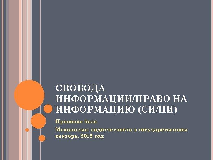 СВОБОДА ИНФОРМАЦИИ/ПРАВО НА ИНФОРМАЦИЮ (СИ/ПИ) Правовая база Механизмы подотчетности в государственном секторе, 2012 год