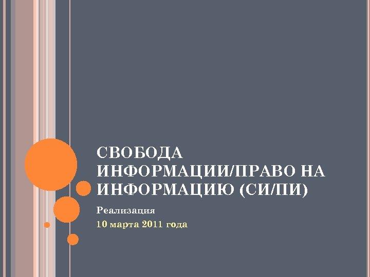 СВОБОДА ИНФОРМАЦИИ/ПРАВО НА ИНФОРМАЦИЮ (СИ/ПИ) Реализация 10 марта 2011 года