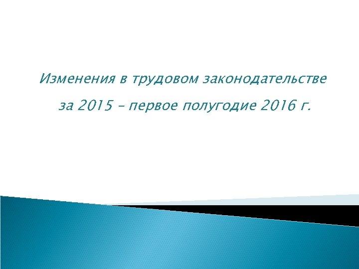 Изменения в трудовом законодательстве за 2015 – первое полугодие 2016 г.
