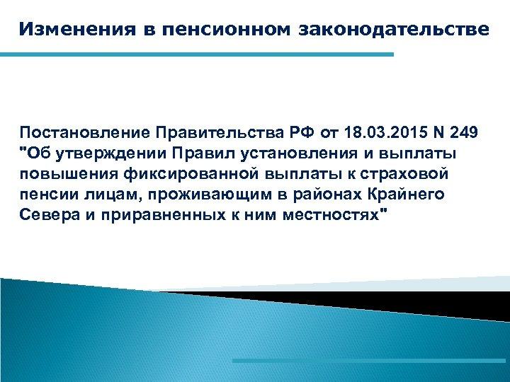 Изменения в пенсионном законодательстве Постановление Правительства РФ от 18. 03. 2015 N 249
