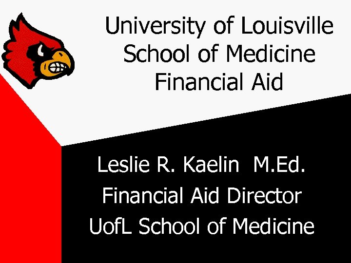University of Louisville School of Medicine Financial Aid Leslie R. Kaelin M. Ed. Financial