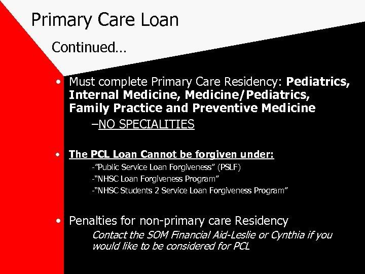 Primary Care Loan Continued… • Must complete Primary Care Residency: Pediatrics, Internal Medicine, Medicine/Pediatrics,
