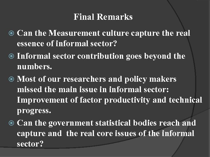 Final Remarks Can the Measurement culture capture the real essence of informal sector? Informal