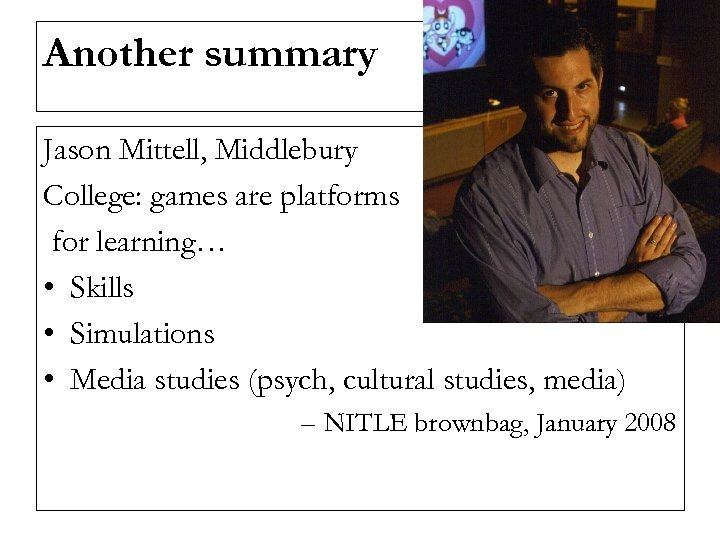 Another summary Jason Mittell, Middlebury College: games are platforms for learning… • Skills •