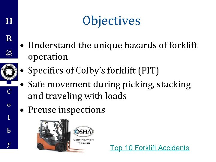 H R @ C o l Objectives • Understand the unique hazards of forklift