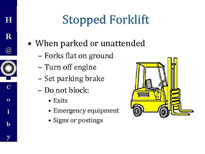 H R @ C o l b y Stopped Forklift • When parked or