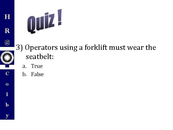 H R @ C o l b y 3) Operators using a forklift must