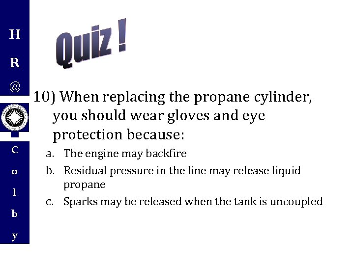 H R @ C o l b y 10) When replacing the propane cylinder,