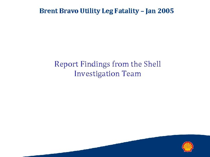 Brent Bravo Utility Leg Fatality – Jan 2005 Report Findings from the Shell Investigation