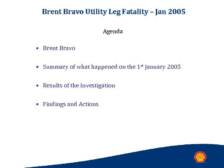Brent Bravo Utility Leg Fatality – Jan 2005 Agenda • Brent Bravo • Summary