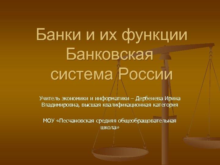 Банки и их функции Банковская система России Учитель экономики и информатики – Дербенева Ирина