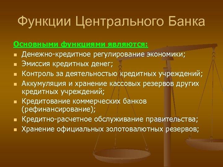 Функции Центрального Банка Основными функциями являются: n Денежно-кредитное регулирование экономики; n Эмиссия кредитных денег;