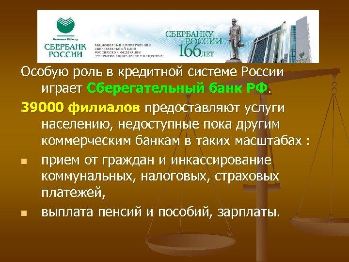 Особую роль в кредитной системе России играет Сберегательный банк РФ. 39000 филиалов предоставляют услуги