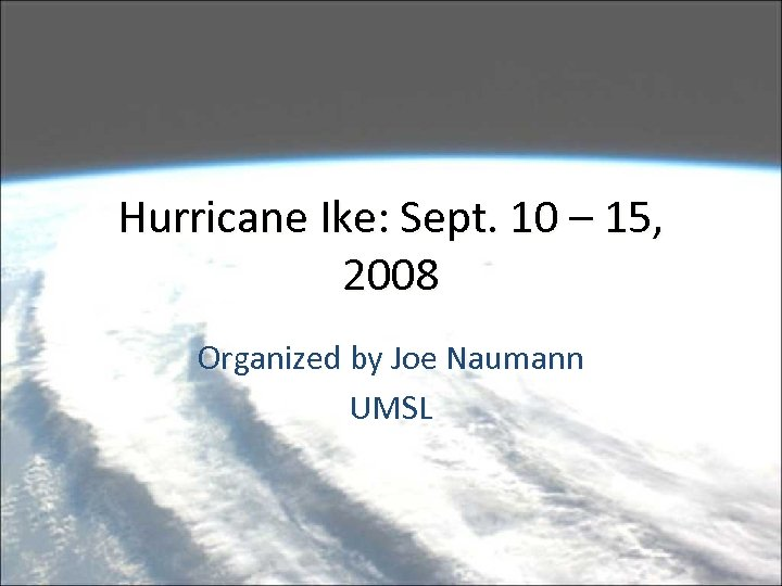 Hurricane Ike: Sept. 10 – 15, 2008 Organized by Joe Naumann UMSL