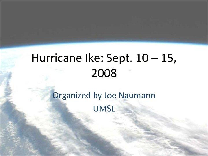 Hurricane Ike: Sept. 10 – 15, 2008 Organized by Joe Naumann UMSL