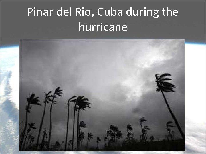 Pinar del Rio, Cuba during the hurricane