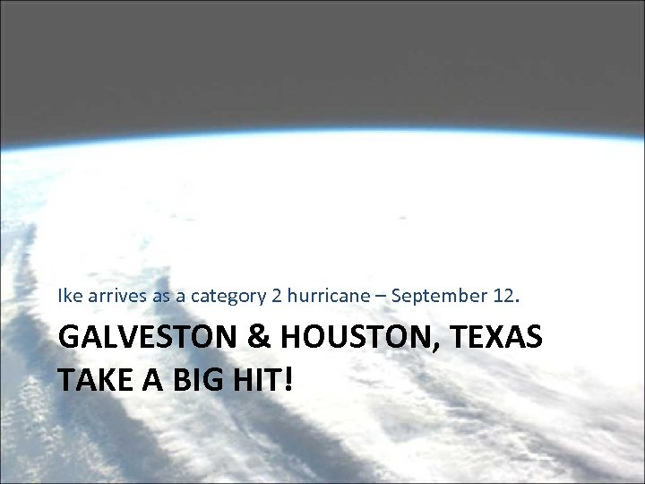 Ike arrives as a category 2 hurricane – September 12. GALVESTON & HOUSTON, TEXAS
