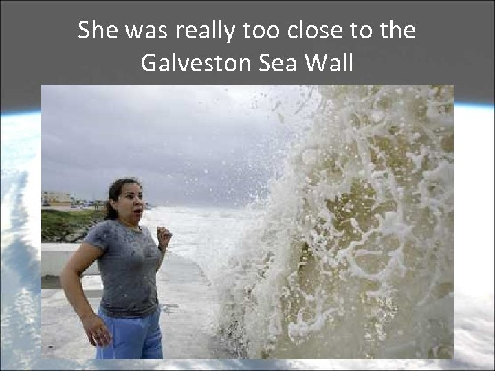 She was really too close to the Galveston Sea Wall