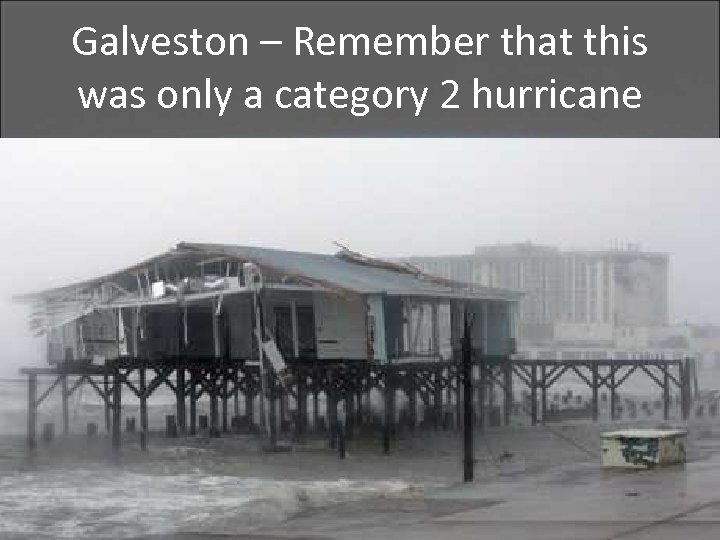 Galveston – Remember that this was only a category 2 hurricane