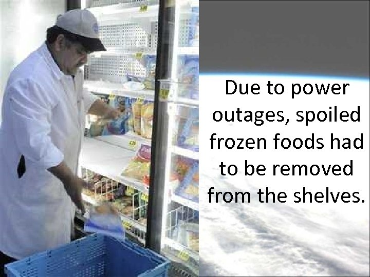 Due to power outages, spoiled frozen foods had to be removed from the shelves.