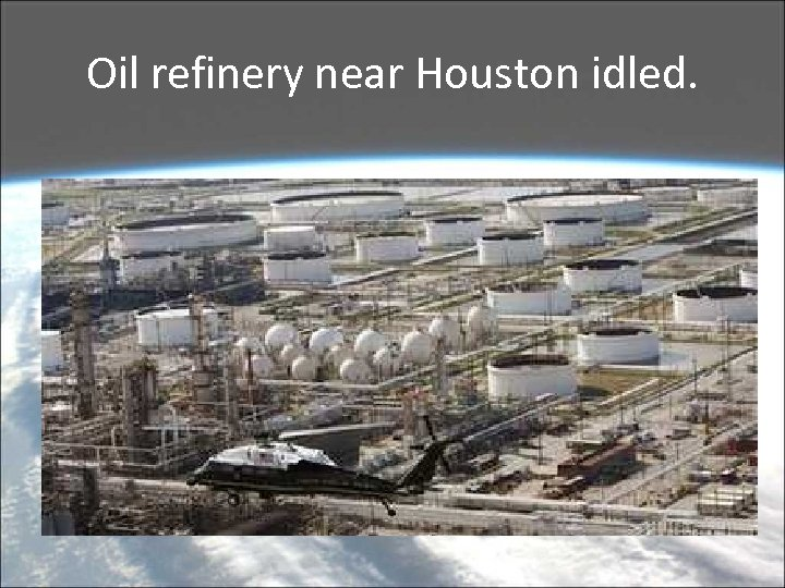 Oil refinery near Houston idled.