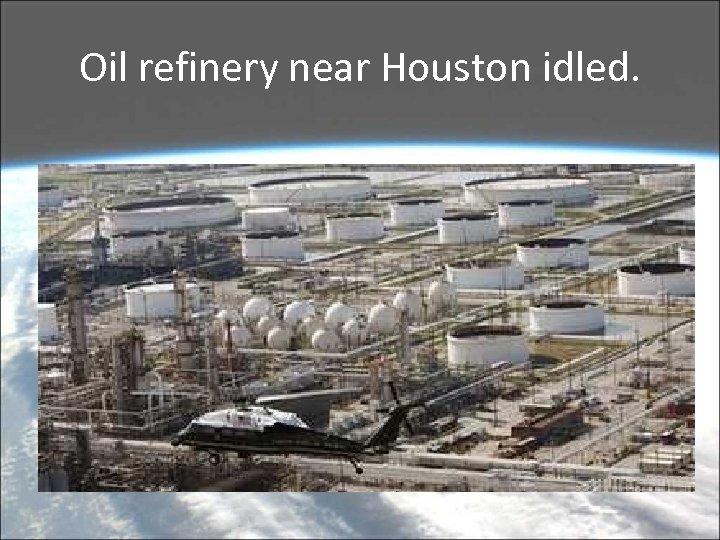 Oil refinery near Houston idled.