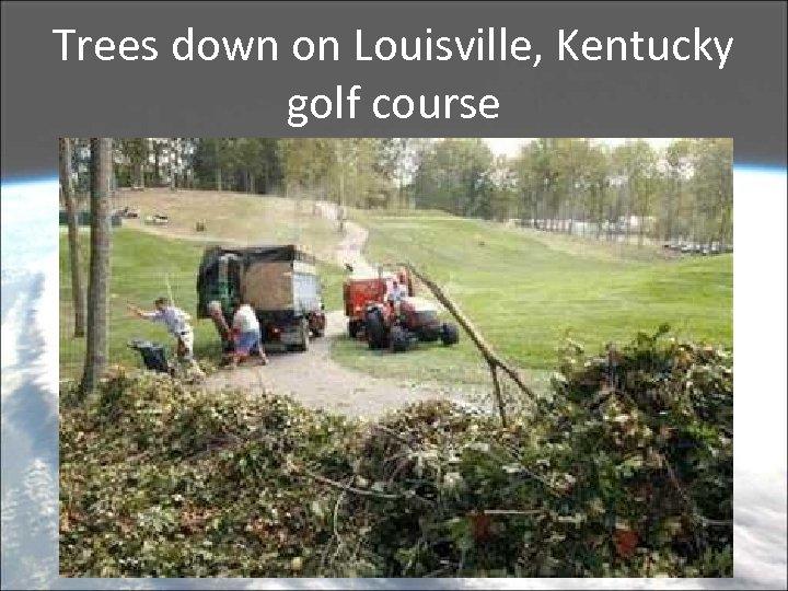 Trees down on Louisville, Kentucky golf course