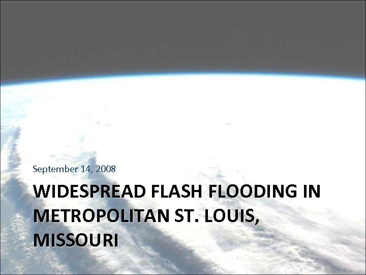 September 14, 2008 WIDESPREAD FLASH FLOODING IN METROPOLITAN ST. LOUIS, MISSOURI