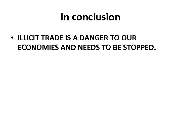 In conclusion • ILLICIT TRADE IS A DANGER TO OUR ECONOMIES AND NEEDS TO