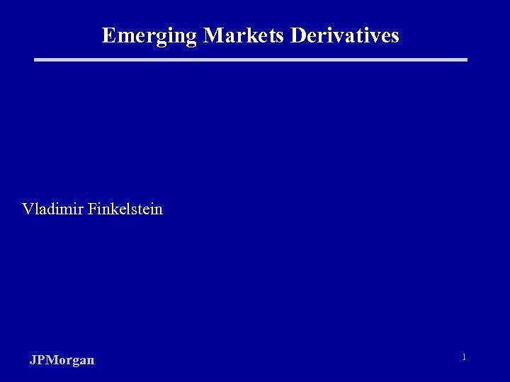Emerging Markets Derivatives Vladimir Finkelstein JPMorgan 1
