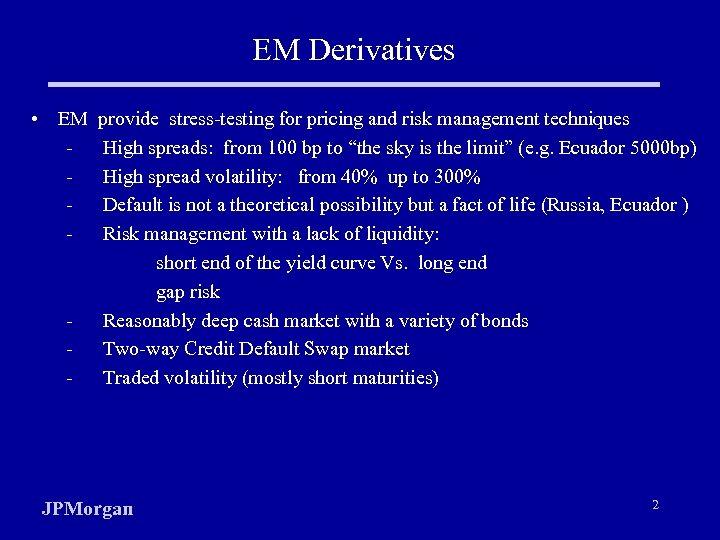 EM Derivatives • EM - - provide stress-testing for pricing and risk management techniques