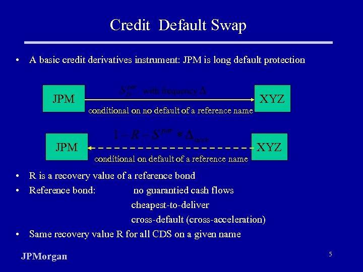 Credit Default Swap • A basic credit derivatives instrument: JPM is long default protection